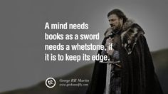 A mind needs books as a sword needs a whetstone, if it is to keep its edge. Game of Thrones Quotes By George RR Martin best inspirational tumblr quotes instagram