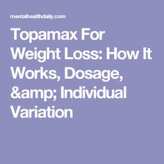 Topamax For Weight Loss: How It Works, Dosage, & Individual Variation