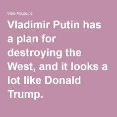 Vladimir Putin has a plan for destroying the West, and it looks a lot like Donald Trump.