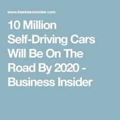10 Million Self-Driving Cars Will Be On The Road By 2020 - Business Insider #autonomousvehicles #selfdrivingcar  #moderntech