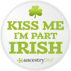 Kiss Me I'm Part Irish - #AncestryDNA #DNA #Irish #Genealogy #GeneticGenealogy #FamilyHistory