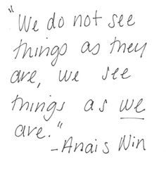 """""""We do not see things as they are, we see things as we are."""" - Anais Nin"""