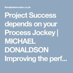 Project Success depends on your Process Jockey | MICHAEL DONALDSON Improving the performance of your business by improving the performance of your people, the profitability of your products and the productivity of your process.