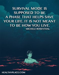 Quote on PTSD: Survival mode is supposed to be a phase that helps save your life. It is not meant to be how you live. -Michele Rosenthal. www.HealthyPlace.com