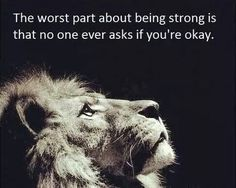 The worst part about being strong is that one ever asks if you're okay.