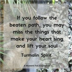 If you follow the beaten path, you may miss the things that make your heart sing and lift your soul. - Turmalin Spirit