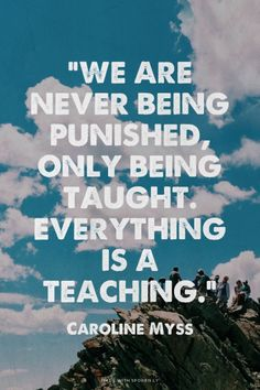 """We are never being punished, only being taught. Everything is a teaching."" - Caroline Myss 