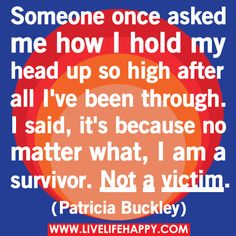 Someone once asked me how I hold my head up so high after all I've been through. I said, it's because no matter what, I am a survivor. Not a victim.