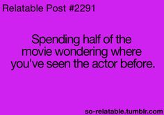 All the time, then having to go back and watch the movie again to get what you missed while you were off figuring out who the actor was
