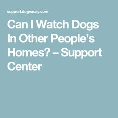 Can I Watch Dogs In Other People's Homes? – Support Center