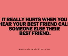 Not being called your best friend anymore hurts. And seeing you call her your best friend hurts even more.