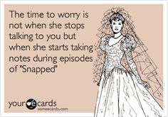 The time to worry is not when she stops talking to you but when she starts taking notes during episodes of 'Snapped'.