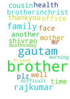 Please pray for my Christ brother - Please pray for my Christ brother Rajkumar Mother... she is not well ..plz pray her health... also pray my another office friend Mr Gautam cousin brother death.today Morning 07042017.. please pray Brother Gautam family to face this difficult time .. thankyou Your brotherinchrist Shivrao Posted at: https://prayerrequest.com/t/BJ1 #pray #prayer #request #prayerrequest