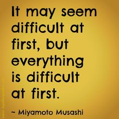 It may seem difficult at first, but everything is difficult at first. ~ Miyamoto Musashi | Quotes | www.tequilacupcakes.com