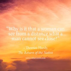 Why is it that a woman can see from a distance what a man cannot see close? - Thomas Hardy (the return of the native)