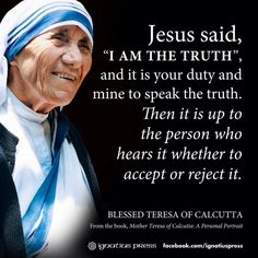 "Jesus said, ""I am the truth"", and it is your duty and mine to speak the truth. - Blessed Teresa of Calcutta"