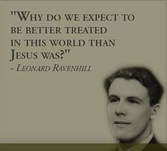 """""""Why do we expect to be better treated in this world than Jesus was?"""" -Leonard Ravenhill"""