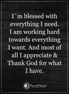 I am blessed with everything I need. I am working hard towards everything I want. And most of all I appreciate and Thank God for what I have - Gratitude Quote