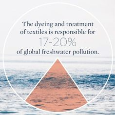 The dyeing and treatment of textiles is responsible for 17 - 20% of global freshwater pollution.
