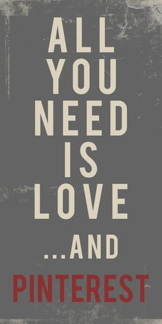 All you need is love and Pinterest! (Don't tell me to deactivate my account and delete my likes) or else•••lol