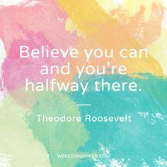 """Believe you can and you're halfway there"" - Theodore Roosevelt #weresoinspired #quotes"