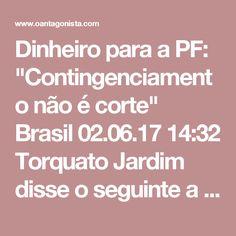 """Dinheiro para a PF: """"Contingenciamento não é corte""""  Brasil 02.06.17 14:32 Torquato Jardim disse o seguinte a O Globo, sobre os cortes de orçamento da PF: """"Eu não vou fechar nada, estou aqui para fazer tudo funcionar. Não houve corte de orçamento da Polícia Federal. Houve contingenciamento, que não é corte, que é postergar a chegada da verba. Dos R$ 400 milhões contingenciados, já chegaram R$ 170 milhões e o restante chegará entre agosto e outubro. Então não há perda de capacidade…"""