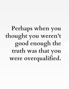 Perhaps when you thought you weren't good enough the truth was that you were overqualified.