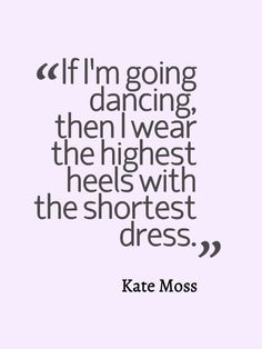"""If I'm going dancing, then I wear the highest heels with the shortest dress."" - Kate Moss #quotes"