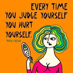 Every time you judge yourself, you hurt yourself. - Paulo Coelho