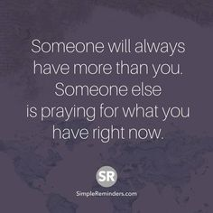 Someone will always have more than you. Someone else is praying for what you have right now.