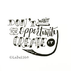 Don't wait for opportunity, create it !