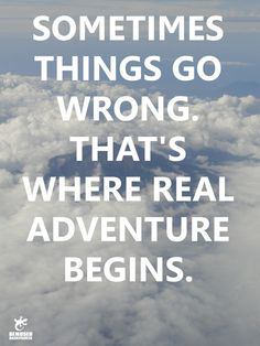 Sometimes things go wrong. That's where real adventure begins.