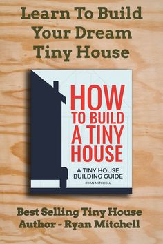How To Build A Tiny House - The new book from number one best selling tiny house author, Ryan Mitchell