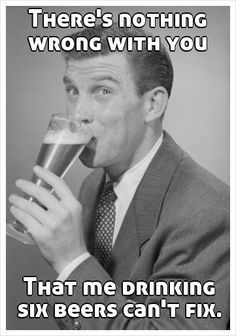 There's nothing wrong with you That me drinking six beers can't fix.