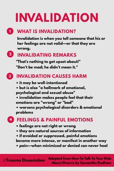 "Invalidation is when you tell someone that his or her feelings are not valid—or that they are wrong.  For example,  ""That's nothing to get upset about!"" ""Don't be mad; he didn't mean it.""   Being invalidated has been linked to using self-harm and self-injury to deal with painful feelings and the extra distress caused by the invalidation."