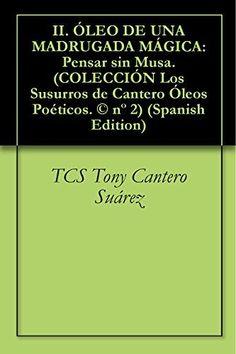 II. ÓLEO DE UNA MADRUGADA MÁGICA: Pensar sin Musa. (COLECCIÓN Los Susurros de Cantero Óleos Poéticos. © nº 2) (Spanish Edition) de Tony Cantero Suárez, http://www.amazon.fr/dp/B00LEJTL88/ref=cm_sw_r_pi_dp_EIpuvb1CMXH78