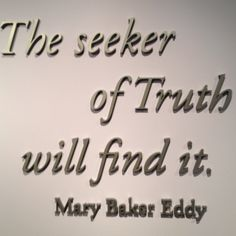 """The seeker of Truth…"" ~ Mary Baker Eddy"