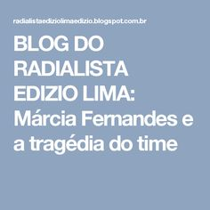 BLOG DO  RADIALISTA  EDIZIO LIMA: Márcia Fernandes e a tragédia do time