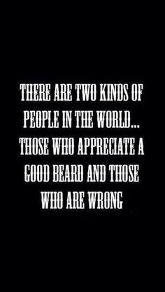 There are two kinds of people in the world... Those who appreciate a good beard and those who are wrong.