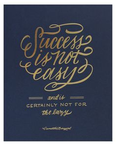 Success is not easy and is certainly not for the lazy.