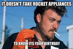 It doesn't take rocket appliances  To know its your birthday