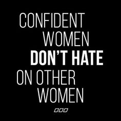 Confident women don't hate on other women.