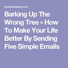 Barking Up The Wrong Tree » How To Make Your Life Better By Sending Five Simple Emails