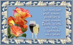 Keď nemôžem pripiť vínom, ponáhľam sa aspoň rýmom. Zdravia, šťastia, lásky veľa, z úprimného srdca želám