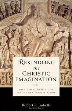 Rekindling the Christic Imagination: Theological Meditations for the New Evangelization by Robert  P. Imbelli