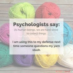 Psychologists say: as humans we are hard wired to collect things.  I am using this to my defense next time questions my yarn stash.