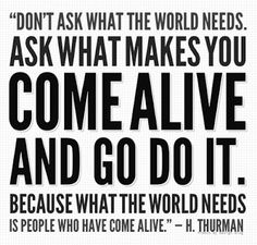 """""""Don't ask what the world needs. Ask what makes you come alive and go do it. Because what the world needs is people who have come alive."""" --H. Thurman"""