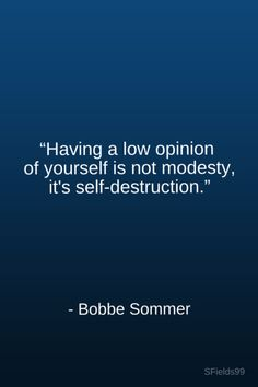 """""""Having a low opinion of yourself is not modesty, it's self-destruction."""" -Bobbe Sommer. #motivation #inspiration #growth #personal #development #newyear #newyou #truth #learning #affirmation #quote #sfields99"""