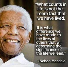 What counts in life is not the mere fact that we have lived. It is what difference we have made to the lives of others that will determine the significance of the life we lead. - Nelson Mandela
