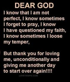 Dear God, I know that I'm not perfect, I know sometimes I forget to pray, I know I have questioned my faith, I know sometimes I loose my tem...